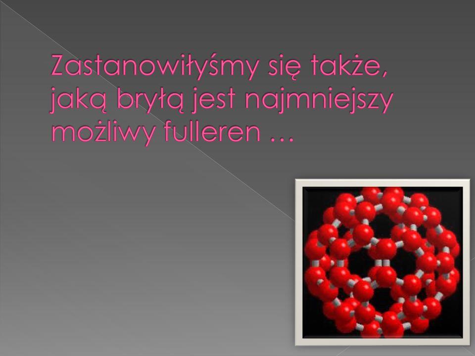 Zastanowiłyśmy się także, jaką bryłą jest najmniejszy możliwy fulleren …
