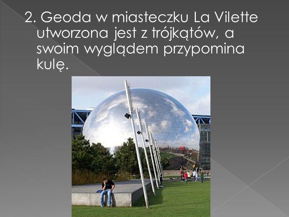 2. Geoda w miasteczku La Vilette utworzona jest z trójkątów, a swoim wyglądem przypomina kulę.