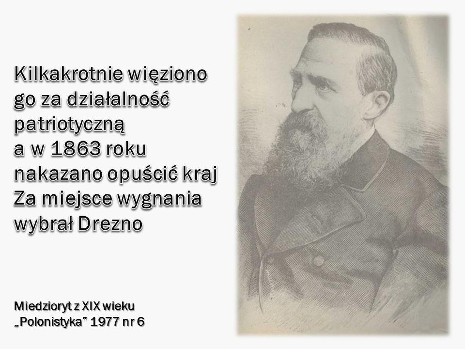 Kilkakrotnie więziono go za działalność patriotyczną a w 1863 roku nakazano opuścić kraj Za miejsce wygnania wybrał Drezno