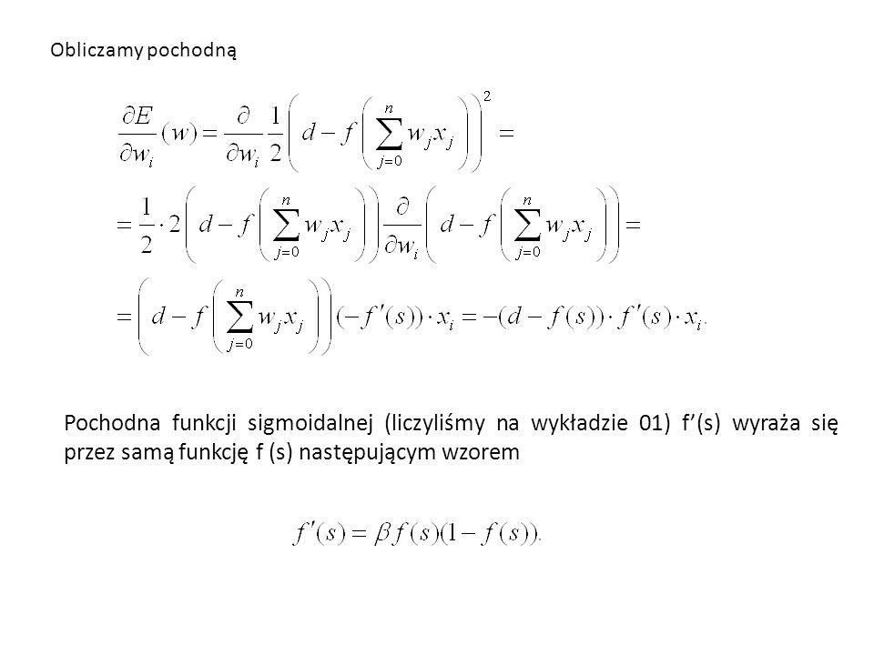 Obliczamy pochodną Pochodna funkcji sigmoidalnej (liczyliśmy na wykładzie 01) f'(s) wyraża się przez samą funkcję f (s) następującym wzorem.