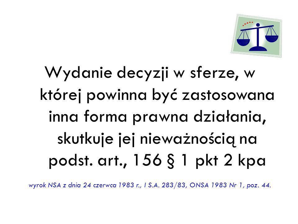 Wydanie decyzji w sferze, w której powinna być zastosowana inna forma prawna działania, skutkuje jej nieważnością na podst. art., 156 § 1 pkt 2 kpa