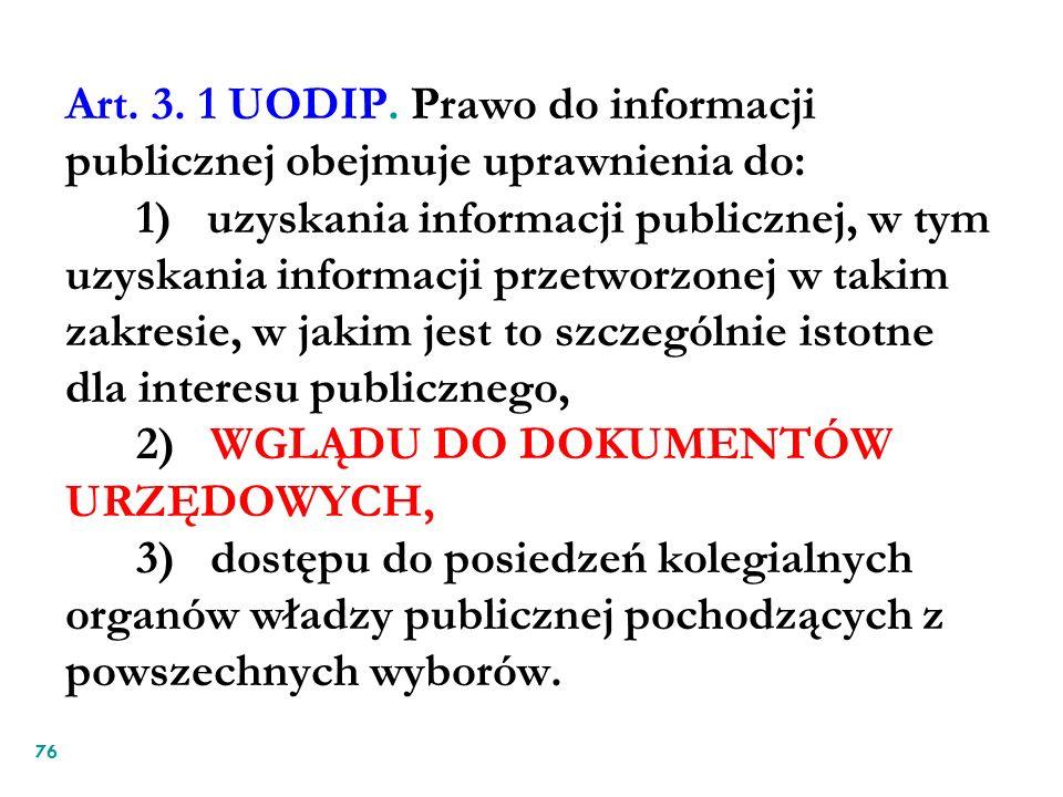 Art. 3. 1 UODIP. Prawo do informacji publicznej obejmuje uprawnienia do: 1) uzyskania informacji publicznej, w tym uzyskania informacji przetworzonej w takim zakresie, w jakim jest to szczególnie istotne dla interesu publicznego, 2) WGLĄDU DO DOKUMENTÓW URZĘDOWYCH, 3) dostępu do posiedzeń kolegialnych organów władzy publicznej pochodzących z powszechnych wyborów.