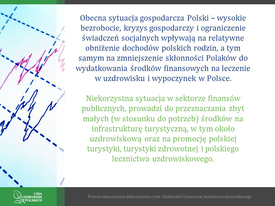 Obecna sytuacja gospodarcza Polski – wysokie bezrobocie, kryzys gospodarczy i ograniczenie świadczeń socjalnych wpływają na relatywne obniżenie dochodów polskich rodzin, a tym samym na zmniejszenie skłonności Polaków do wydatkowania środków finansowych na leczenie w uzdrowisku i wypoczynek w Polsce. Niekorzystna sytuacja w sektorze finansów publicznych, prowadzi do przeznaczania zbyt małych (w stosunku do potrzeb) środków na infrastrukturę turystyczną, w tym około uzdrowiskową oraz na promocję polskiej turystyki, turystyki zdrowotnej i polskiego lecznictwa uzdrowiskowego.