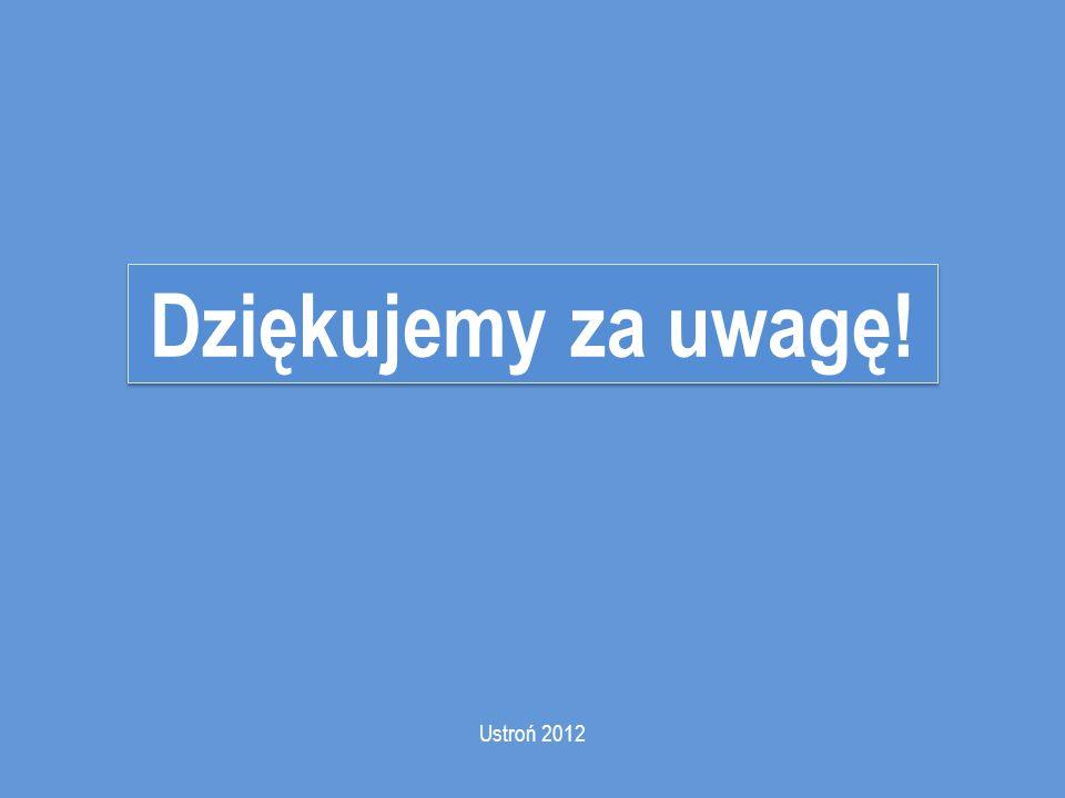 Dziękujemy za uwagę! Ustroń 2012