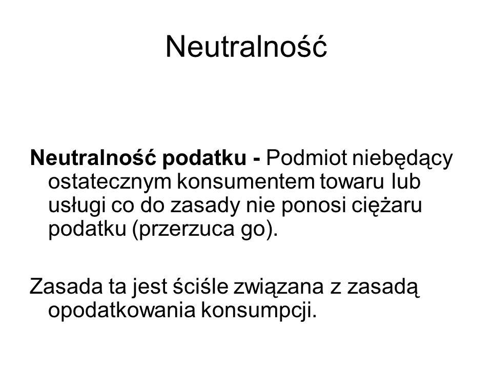 Neutralność Neutralność podatku - Podmiot niebędący ostatecznym konsumentem towaru lub usługi co do zasady nie ponosi ciężaru podatku (przerzuca go).