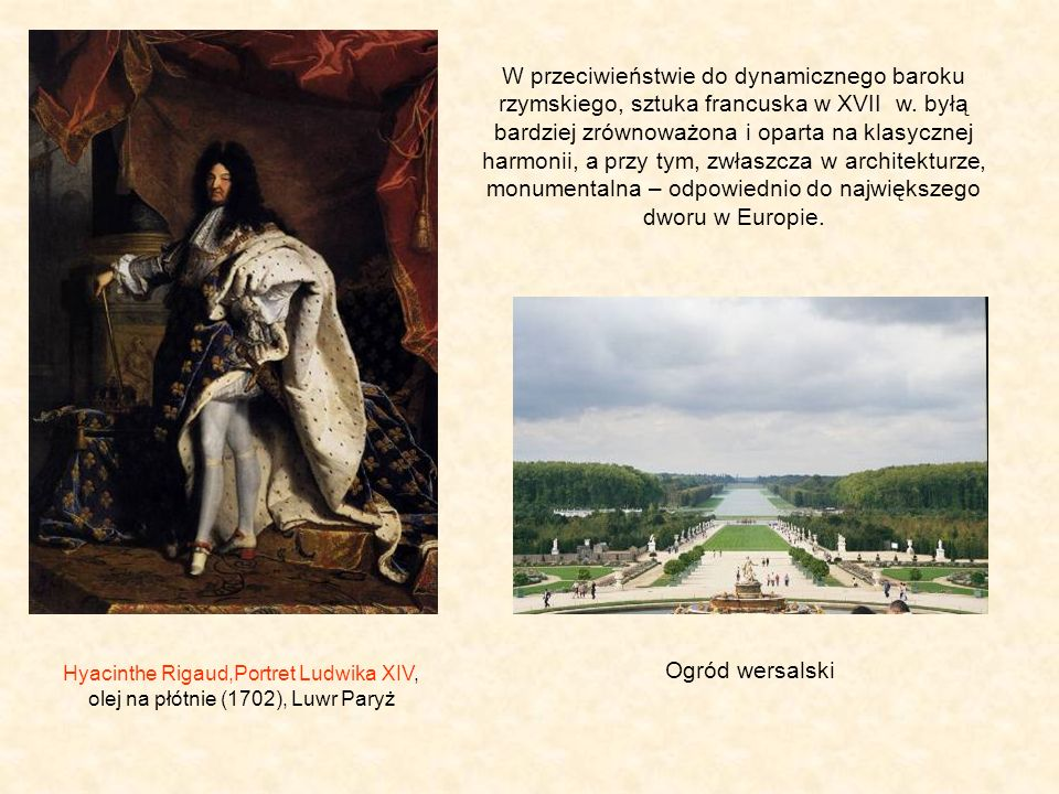 W przeciwieństwie do dynamicznego baroku rzymskiego, sztuka francuska w XVII w. byłą bardziej zrównoważona i oparta na klasycznej harmonii, a przy tym, zwłaszcza w architekturze, monumentalna – odpowiednio do największego dworu w Europie.