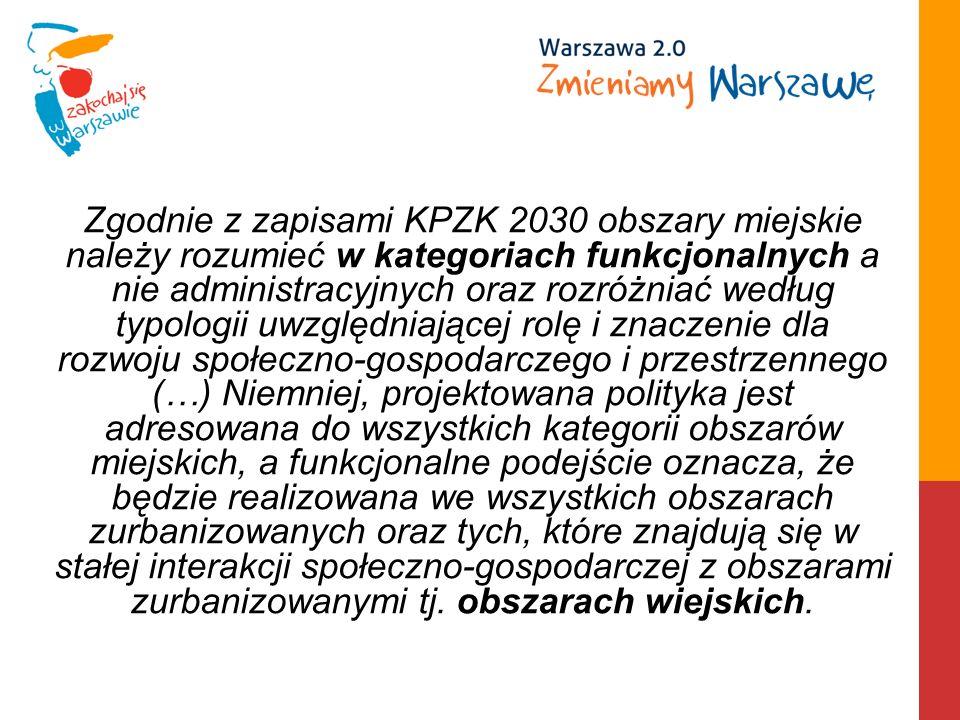 Zgodnie z zapisami KPZK 2030 obszary miejskie należy rozumieć w kategoriach funkcjonalnych a nie administracyjnych oraz rozróżniać według typologii uwzględniającej rolę i znaczenie dla rozwoju społeczno-gospodarczego i przestrzennego (…) Niemniej, projektowana polityka jest adresowana do wszystkich kategorii obszarów miejskich, a funkcjonalne podejście oznacza, że będzie realizowana we wszystkich obszarach zurbanizowanych oraz tych, które znajdują się w stałej interakcji społeczno-gospodarczej z obszarami zurbanizowanymi tj.