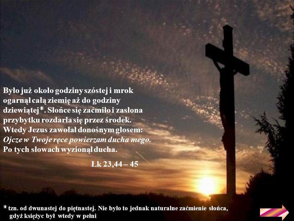 Było już około godziny szóstej i mrok ogarnął całą ziemię aż do godziny dziewiątej. Słońce się zaćmiło i zasłona przybytku rozdarła się przez środek. Wtedy Jezus zawołał donośnym głosem: Ojcze w Twoje ręce powierzam ducha mego. Po tych słowach wyzionął ducha.
