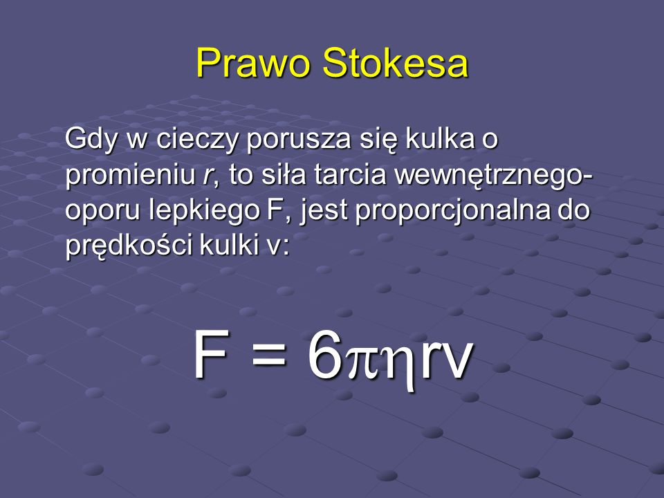 Prawo Stokesa Gdy w cieczy porusza się kulka o promieniu r, to siła tarcia wewnętrznego- oporu lepkiego F, jest proporcjonalna do prędkości kulki v: