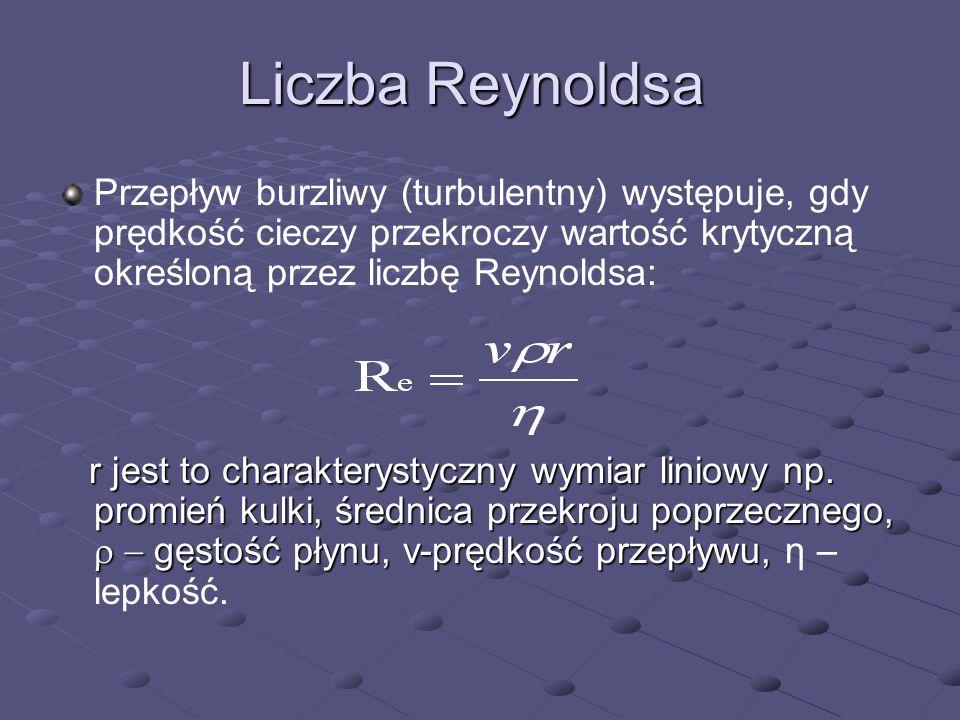 Liczba Reynoldsa Przepływ burzliwy (turbulentny) występuje, gdy prędkość cieczy przekroczy wartość krytyczną określoną przez liczbę Reynoldsa: