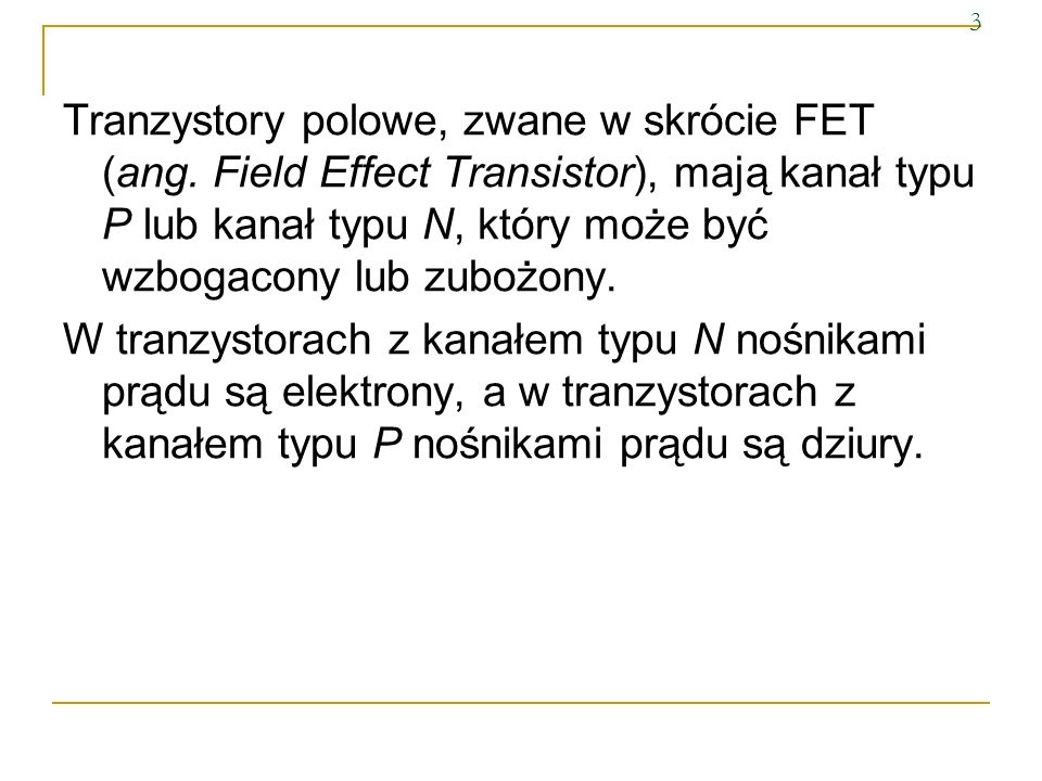 3 Tranzystory polowe, zwane w skrócie FET (ang. Field Effect Transistor), mają kanał typu P lub kanał typu N, który może być wzbogacony lub zubożony.