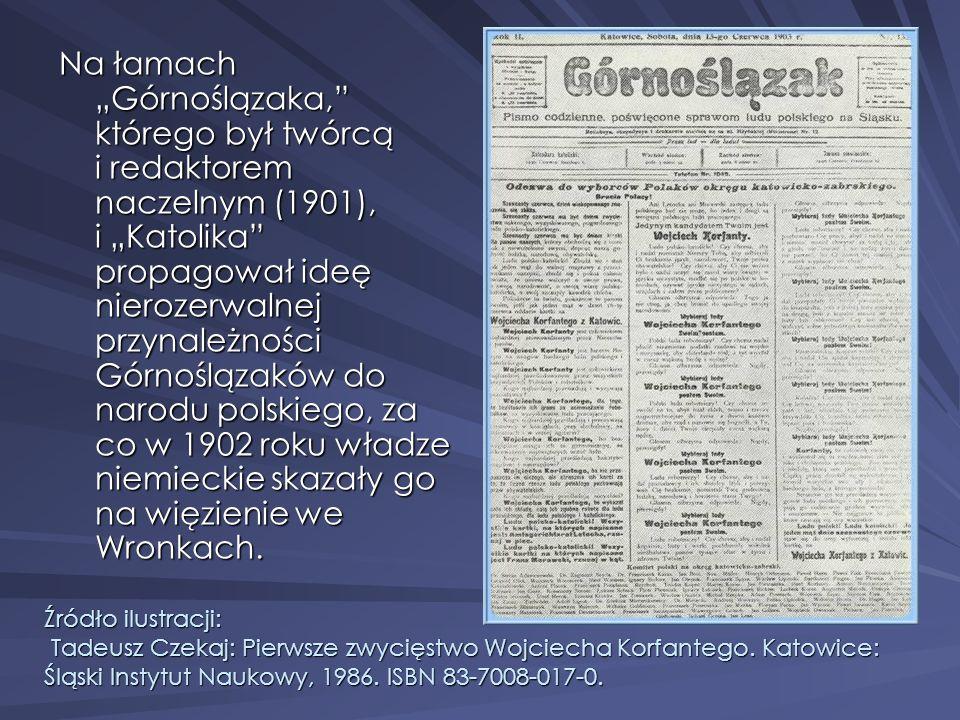 """Na łamach """"Górnoślązaka, którego był twórcą i redaktorem naczelnym (1901), i """"Katolika propagował ideę nierozerwalnej przynależności Górnoślązaków do narodu polskiego, za co w 1902 roku władze niemieckie skazały go na więzienie we Wronkach."""
