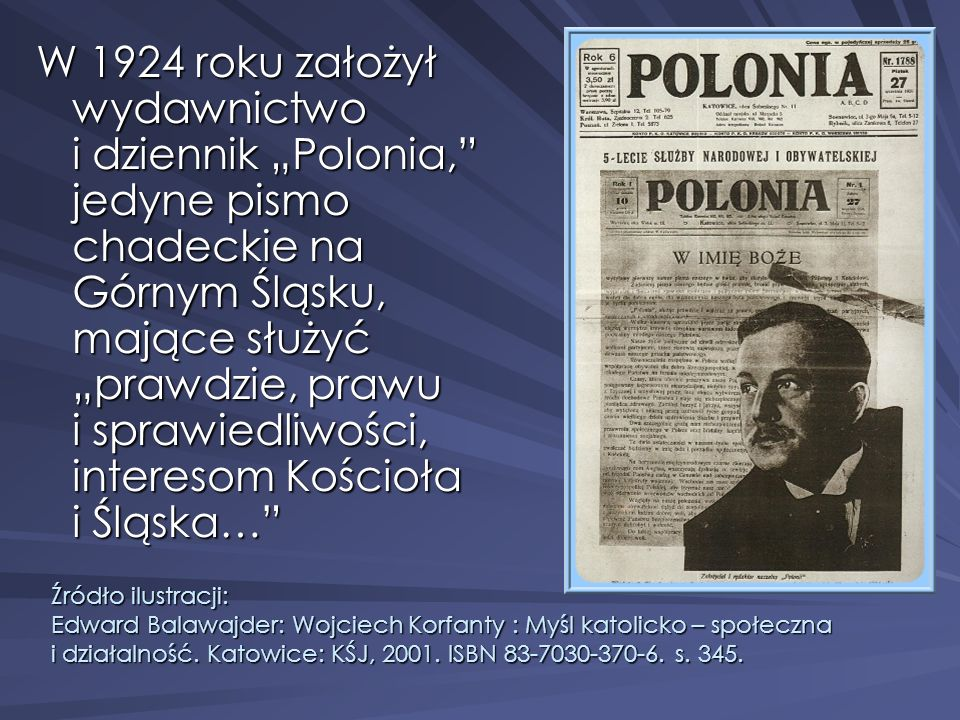 """W 1924 roku założył wydawnictwo i dziennik """"Polonia, jedyne pismo chadeckie na Górnym Śląsku, mające służyć """"prawdzie, prawu i sprawiedliwości, interesom Kościoła i Śląska…"""
