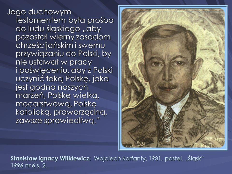 """Jego duchowym testamentem była prośba do ludu śląskiego """"aby pozostał wierny zasadom chrześcijańskim i swemu przywiązaniu do Polski, by nie ustawał w pracy i poświęceniu, aby z Polski uczynić taką Polskę, jaka jest godna naszych marzeń, Polskę wielką, mocarstwową, Polskę katolicką, praworządną, zawsze sprawiedliwą."""