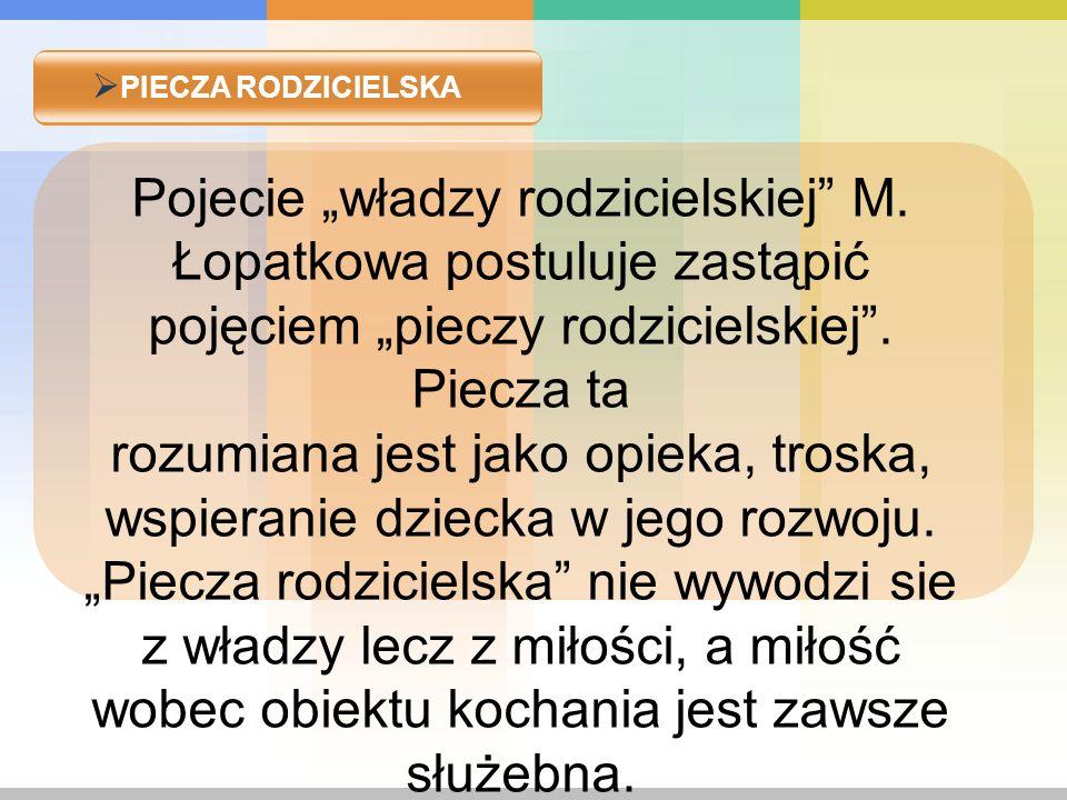 """PIECZA RODZICIELSKA Pojecie """"władzy rodzicielskiej M. Łopatkowa postuluje zastąpić pojęciem """"pieczy rodzicielskiej . Piecza ta."""
