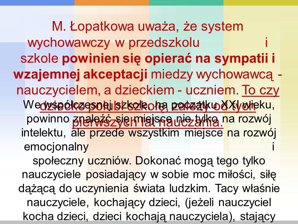 M. Łopatkowa uważa, że system wychowawczy w przedszkolu i szkole powinien się opierać na sympatii i wzajemnej akceptacji miedzy wychowawcą - nauczycielem, a dzieckiem - uczniem. To czy dziecko polubi szkołę, zależy od tych pierwszych lat nauczania.