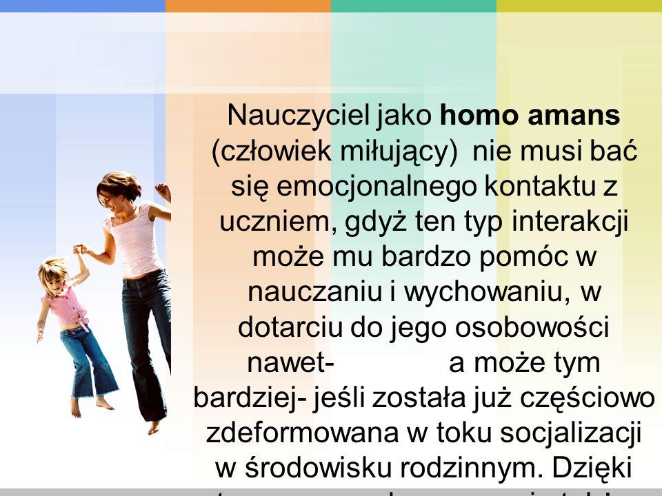Nauczyciel jako homo amans (człowiek miłujący) nie musi bać się emocjonalnego kontaktu z uczniem, gdyż ten typ interakcji może mu bardzo pomóc w nauczaniu i wychowaniu, w dotarciu do jego osobowości nawet- a może tym bardziej- jeśli została już częściowo zdeformowana w toku socjalizacji w środowisku rodzinnym.