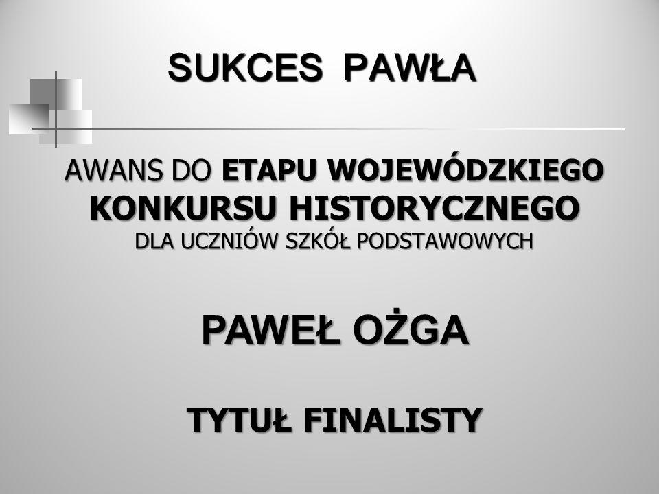 SUKCES PAWŁA Awans do etapu Wojewódzkiego Konkursu HISTORYcznego dla uczniów SZKÓŁ PODSTAWOWYCH PaweŁ OŻGA Tytuł Finalisty.