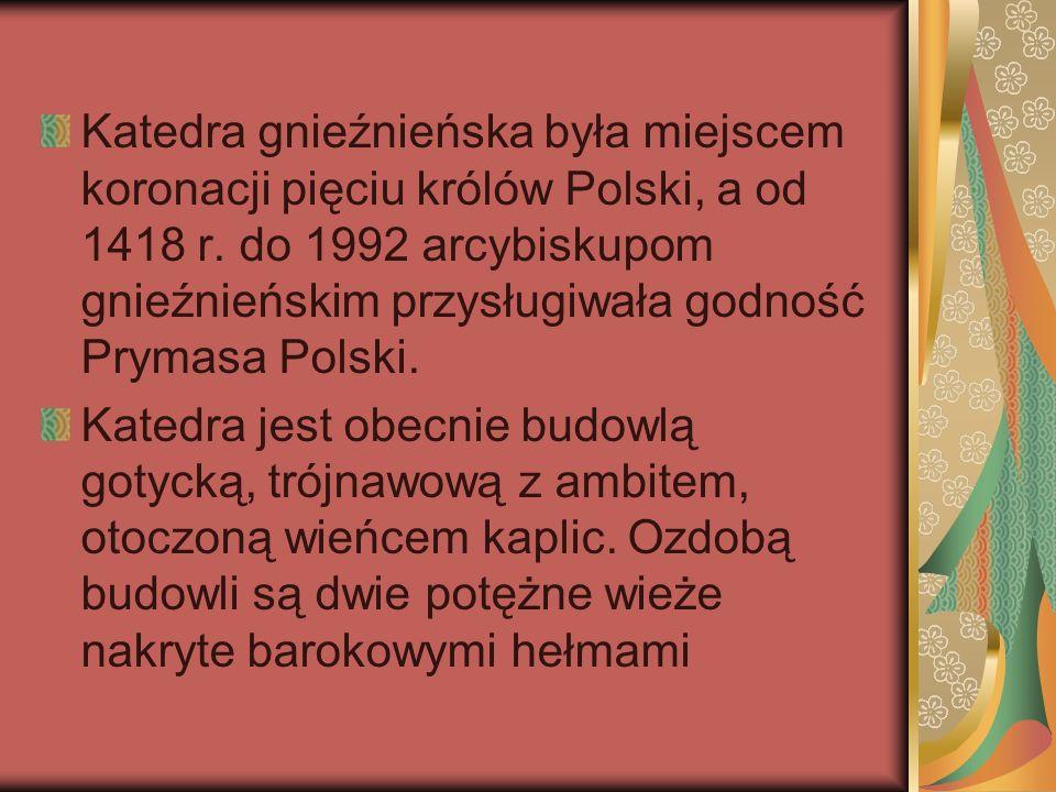 Katedra gnieźnieńska była miejscem koronacji pięciu królów Polski, a od 1418 r. do 1992 arcybiskupom gnieźnieńskim przysługiwała godność Prymasa Polski.