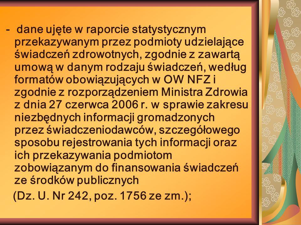 - dane ujęte w raporcie statystycznym przekazywanym przez podmioty udzielające świadczeń zdrowotnych, zgodnie z zawartą umową w danym rodzaju świadczeń, według formatów obowiązujących w OW NFZ i zgodnie z rozporządzeniem Ministra Zdrowia z dnia 27 czerwca 2006 r. w sprawie zakresu niezbędnych informacji gromadzonych przez świadczeniodawców, szczegółowego sposobu rejestrowania tych informacji oraz ich przekazywania podmiotom zobowiązanym do finansowania świadczeń ze środków publicznych