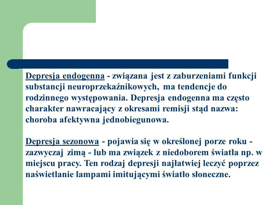 Depresja endogenna - związana jest z zaburzeniami funkcji substancji neuroprzekaźnikowych, ma tendencje do rodzinnego występowania.