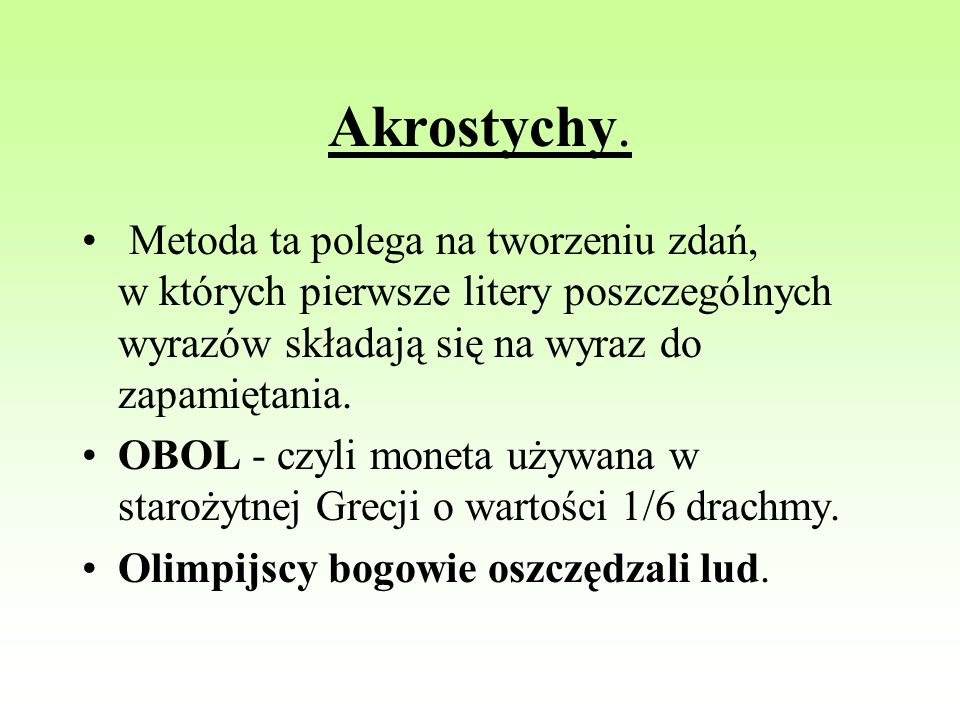 Akrostychy. Metoda ta polega na tworzeniu zdań, w których pierwsze litery poszczególnych wyrazów składają się na wyraz do zapamiętania.