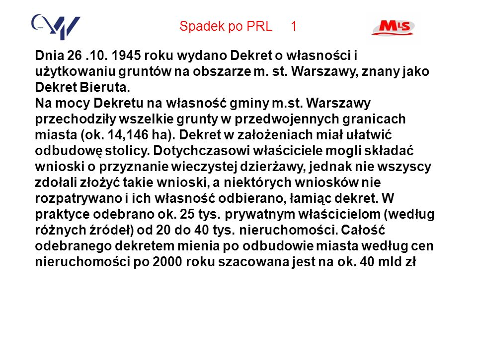 Spadek po PRL 1 Dnia 26 .10. 1945 roku wydano Dekret o własności i użytkowaniu gruntów na obszarze m. st. Warszawy, znany jako Dekret Bieruta.