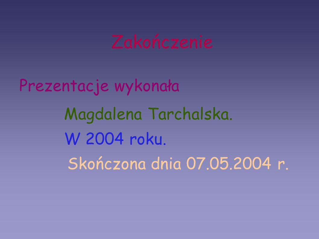 Zakończenie Prezentacje wykonała Magdalena Tarchalska. W 2004 roku.