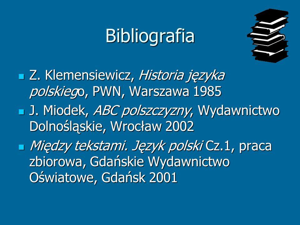 Bibliografia Z. Klemensiewicz, Historia języka polskiego, PWN, Warszawa 1985. J. Miodek, ABC polszczyzny, Wydawnictwo Dolnośląskie, Wrocław 2002.