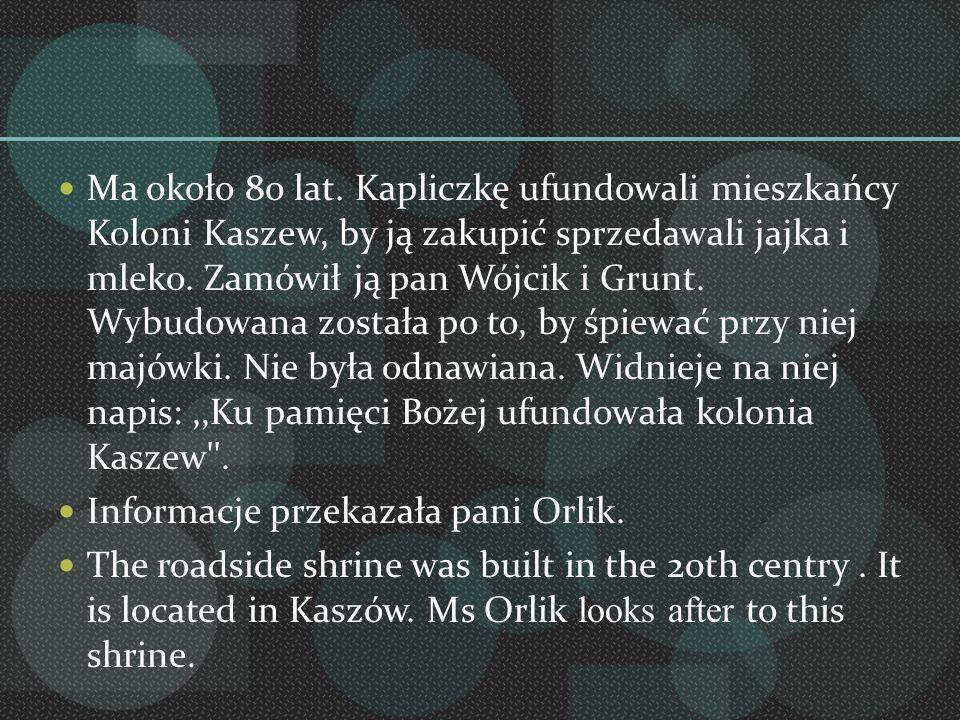 Ma około 80 lat. Kapliczkę ufundowali mieszkańcy Koloni Kaszew, by ją zakupić sprzedawali jajka i mleko. Zamówił ją pan Wójcik i Grunt. Wybudowana została po to, by śpiewać przy niej majówki. Nie była odnawiana. Widnieje na niej napis: ,,Ku pamięci Bożej ufundowała kolonia Kaszew .