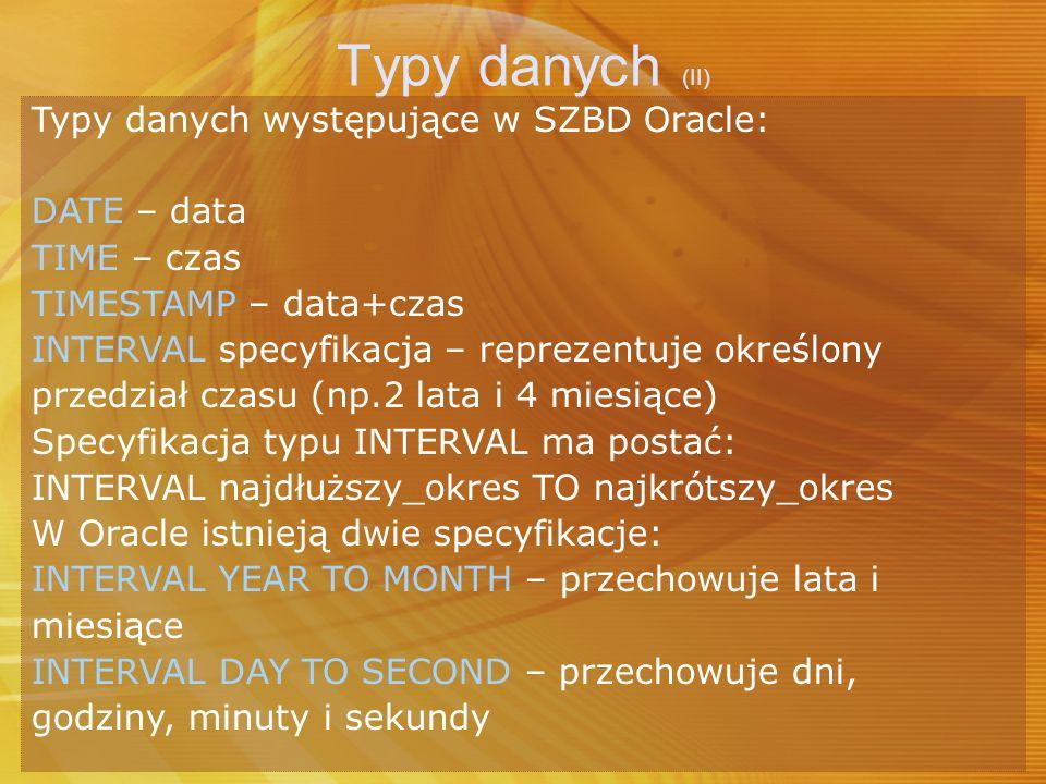 Typy danych (II) Typy danych występujące w SZBD Oracle: DATE – data