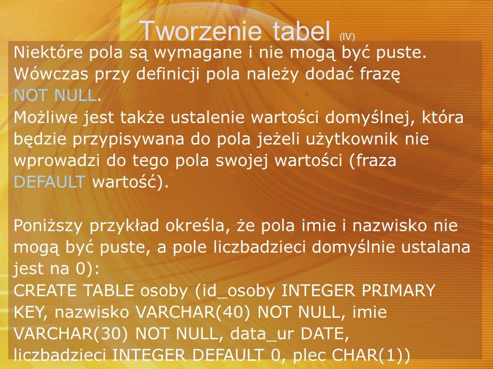 Tworzenie tabel (IV) Niektóre pola są wymagane i nie mogą być puste.