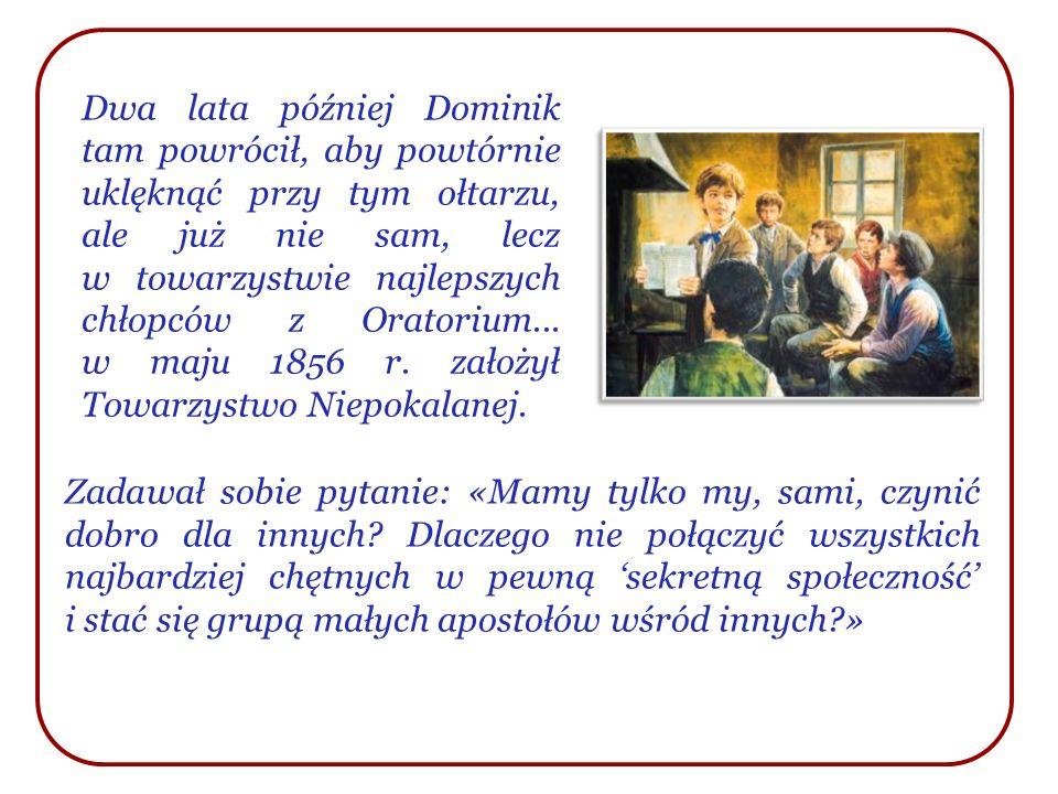 Dwa lata później Dominik tam powrócił, aby powtórnie uklęknąć przy tym ołtarzu, ale już nie sam, lecz w towarzystwie najlepszych chłopców z Oratorium... w maju 1856 r. założył Towarzystwo Niepokalanej.