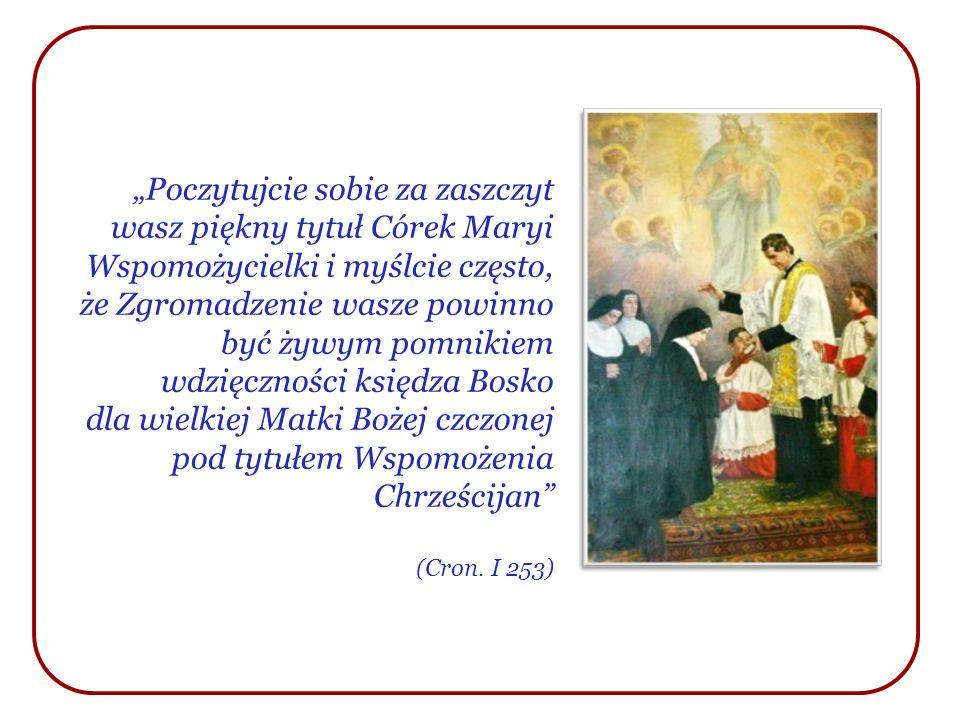 """""""Poczytujcie sobie za zaszczyt wasz piękny tytuł Córek Maryi Wspomożycielki i myślcie często, że Zgromadzenie wasze powinno być żywym pomnikiem wdzięczności księdza Bosko dla wielkiej Matki Bożej czczonej pod tytułem Wspomożenia Chrześcijan"""