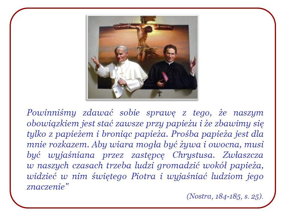 Powinniśmy zdawać sobie sprawę z tego, że naszym obowiązkiem jest stać zawsze przy papieżu i że zbawimy się tylko z papieżem i broniąc papieża. Prośba papieża jest dla mnie rozkazem. Aby wiara mogła być żywa i owocna, musi być wyjaśniana przez zastępcę Chrystusa. Zwłaszcza w naszych czasach trzeba ludzi gromadzić wokół papieża, widzieć w nim świętego Piotra i wyjaśniać ludziom jego znaczenie