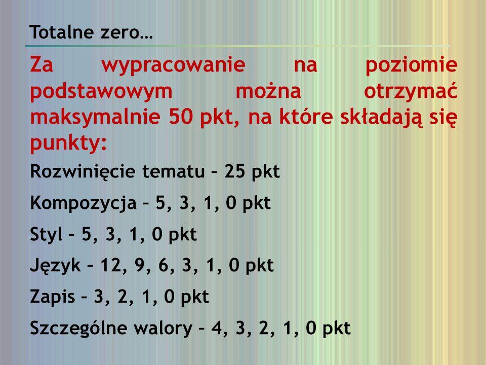 Totalne zero…Za wypracowanie na poziomie podstawowym można otrzymać maksymalnie 50 pkt, na które składają się punkty: