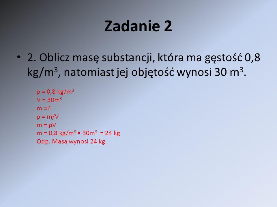Zadanie 2 2. Oblicz masę substancji, która ma gęstość 0,8 kg/m3, natomiast jej objętość wynosi 30 m3.