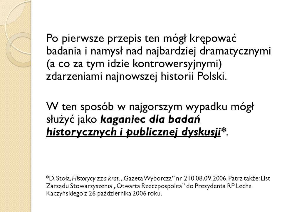 Po pierwsze przepis ten mógł krępować badania i namysł nad najbardziej dramatycznymi (a co za tym idzie kontrowersyjnymi) zdarzeniami najnowszej historii Polski.