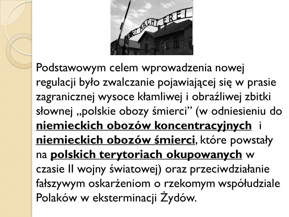 """Podstawowym celem wprowadzenia nowej regulacji było zwalczanie pojawiającej się w prasie zagranicznej wysoce kłamliwej i obraźliwej zbitki słownej """"polskie obozy śmierci (w odniesieniu do niemieckich obozów koncentracyjnych i niemieckich obozów śmierci, które powstały na polskich terytoriach okupowanych w czasie II wojny światowej) oraz przeciwdziałanie fałszywym oskarżeniom o rzekomym współudziale Polaków w eksterminacji Żydów."""
