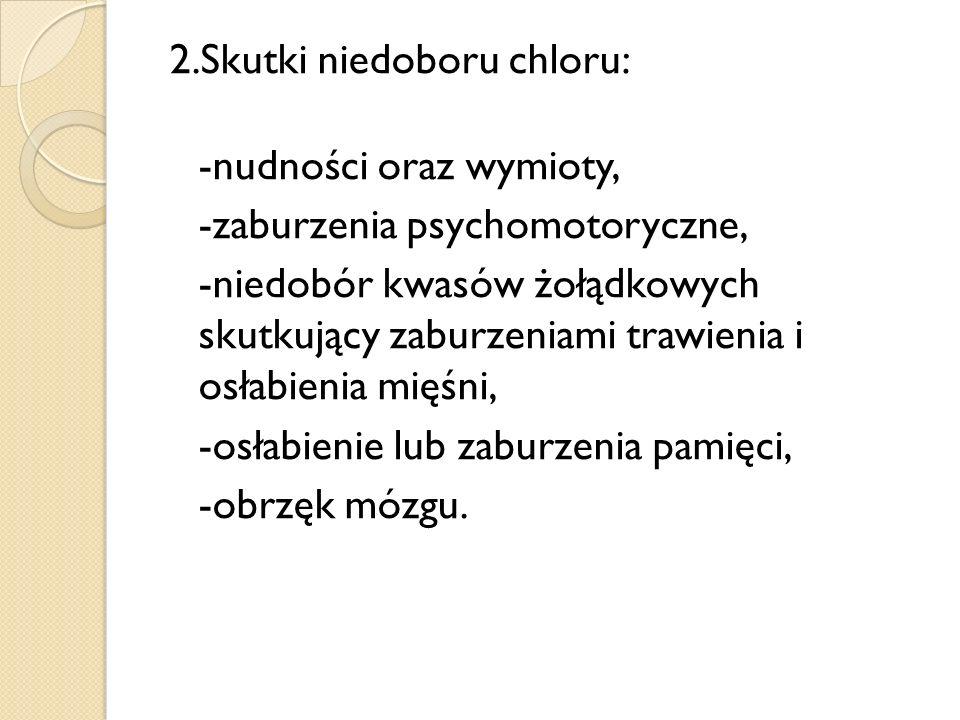 2.Skutki niedoboru chloru: -nudności oraz wymioty, -zaburzenia psychomotoryczne, -niedobór kwasów żołądkowych skutkujący zaburzeniami trawienia i osłabienia mięśni, -osłabienie lub zaburzenia pamięci, -obrzęk mózgu.