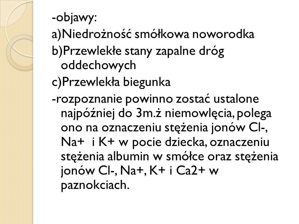 -objawy: a)Niedrożność smółkowa noworodka b)Przewlekłe stany zapalne dróg oddechowych c)Przewlekła biegunka -rozpoznanie powinno zostać ustalone najpóźniej do 3m.ż niemowlęcia, polega ono na oznaczeniu stężenia jonów Cl-, Na+ i K+ w pocie dziecka, oznaczeniu stężenia albumin w smółce oraz stężenia jonów Cl-, Na+, K+ i Ca2+ w paznokciach.