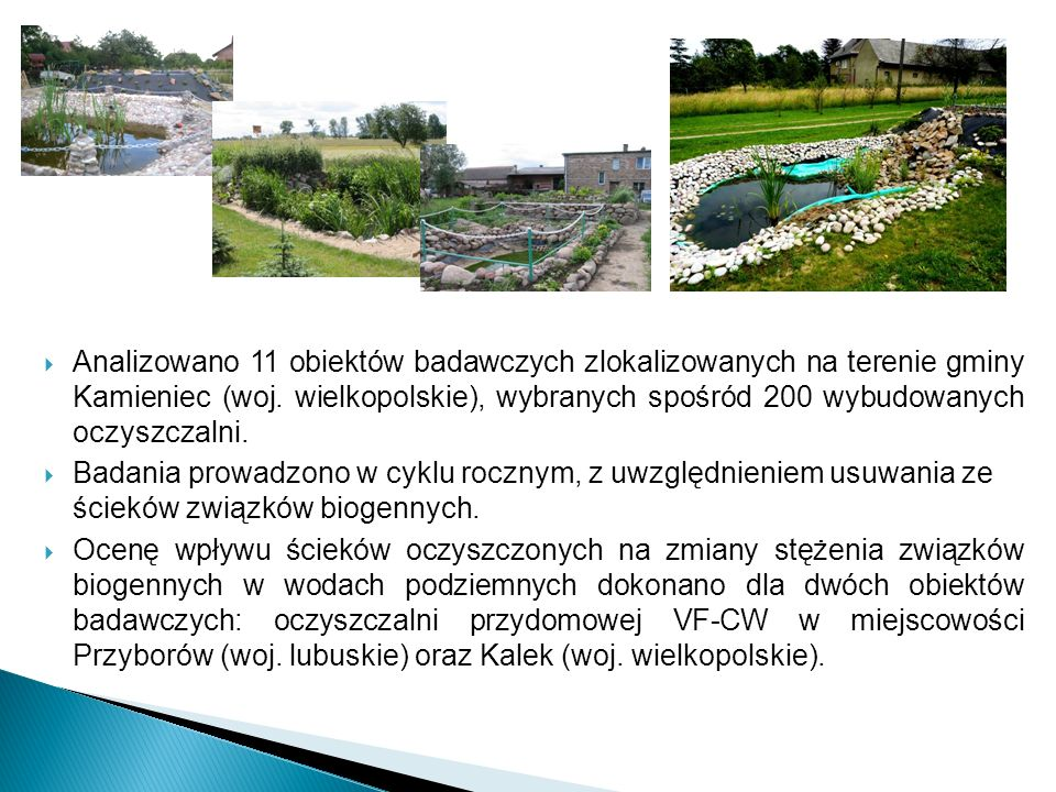 Analizowano 11 obiektów badawczych zlokalizowanych na terenie gminy Kamieniec (woj. wielkopolskie), wybranych spośród 200 wybudowanych oczyszczalni.