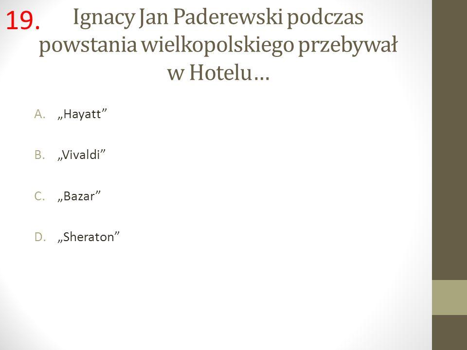 """19. Ignacy Jan Paderewski podczas powstania wielkopolskiego przebywał w Hotelu… """"Hayatt """"Vivaldi"""