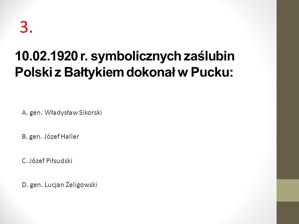 3. 10.02.1920 r. symbolicznych zaślubin Polski z Bałtykiem dokonał w Pucku: A. gen. Władysław Sikorski.