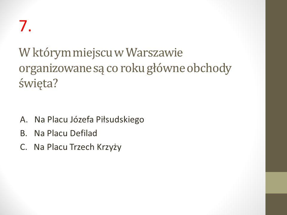7. W którym miejscu w Warszawie organizowane są co roku główne obchody święta A. Na Placu Józefa Piłsudskiego.