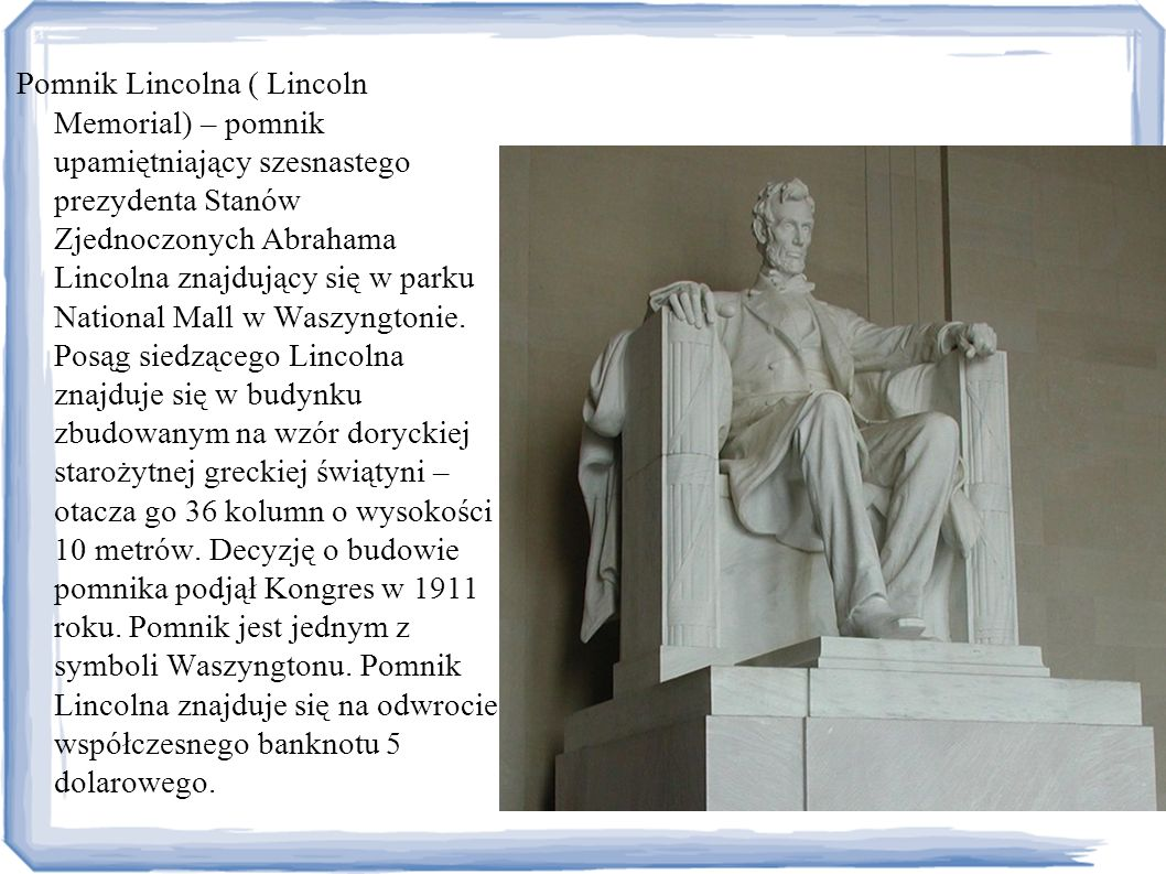 Pomnik Lincolna ( Lincoln Memorial) – pomnik upamiętniający szesnastego prezydenta Stanów Zjednoczonych Abrahama Lincolna znajdujący się w parku National Mall w Waszyngtonie.