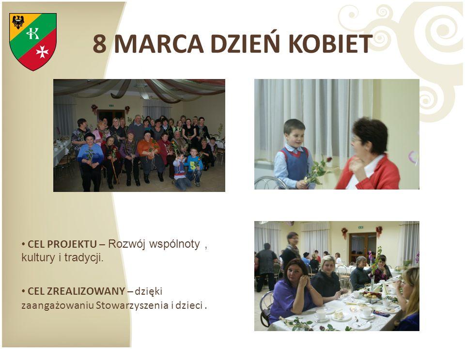 8 MARCA DZIEŃ KOBIET CEL PROJEKTU – Rozwój wspólnoty , kultury i tradycji.