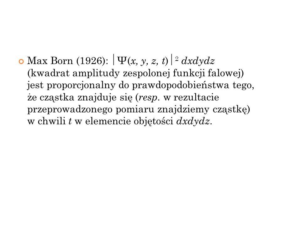 Max Born (1926): Ψ(x, y, z, t)2 dxdydz (kwadrat amplitudy zespolonej funkcji falowej) jest proporcjonalny do prawdopodobieństwa tego, że cząstka znajduje się (resp.