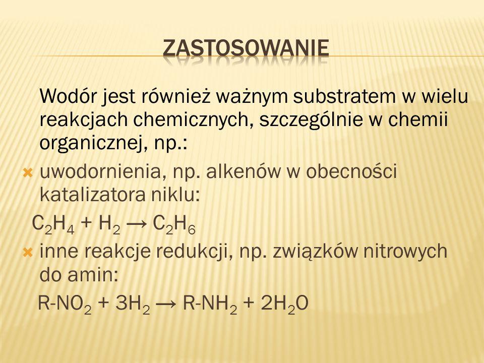 zastosowanieWodór jest również ważnym substratem w wielu reakcjach chemicznych, szczególnie w chemii organicznej, np.: