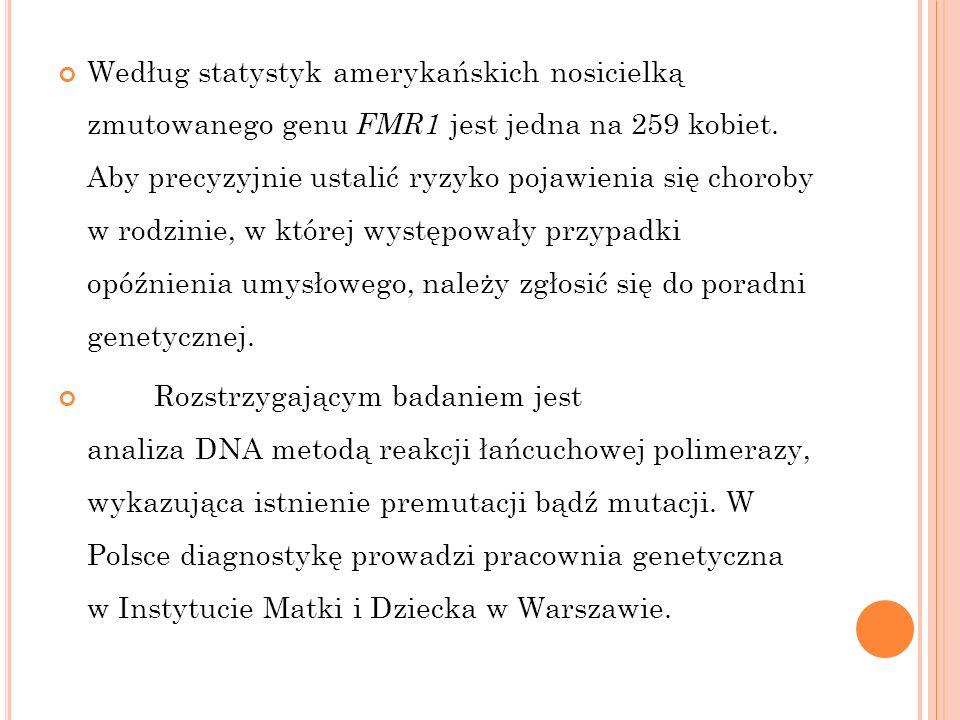 Według statystyk amerykańskich nosicielką zmutowanego genu FMR1 jest jedna na 259 kobiet. Aby precyzyjnie ustalić ryzyko pojawienia się choroby w rodzinie, w której występowały przypadki opóźnienia umysłowego, należy zgłosić się do poradni genetycznej.